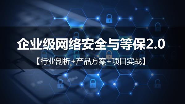 企业级网络安全与等保2.0【行业剖析+产品方案+项目实战】